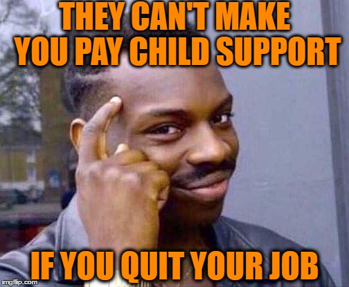 Smart,  eh? | THEY CAN'T MAKE YOU PAY CHILD SUPPORT IF YOU QUIT YOUR JOB | image tagged in thinking man,slick | made w/ Imgflip meme maker