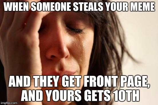 THIS IS A REPOST | WHEN SOMEONE STEALS YOUR MEME AND THEY GET FRONT PAGE, AND YOURS GETS 10TH | image tagged in memes,first world problems,stealing the front page | made w/ Imgflip meme maker
