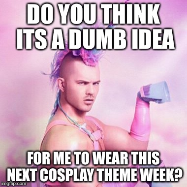 DO YOU THINK ITS A DUMB IDEA FOR ME TO WEAR THIS NEXT COSPLAY THEME WEEK? | made w/ Imgflip meme maker