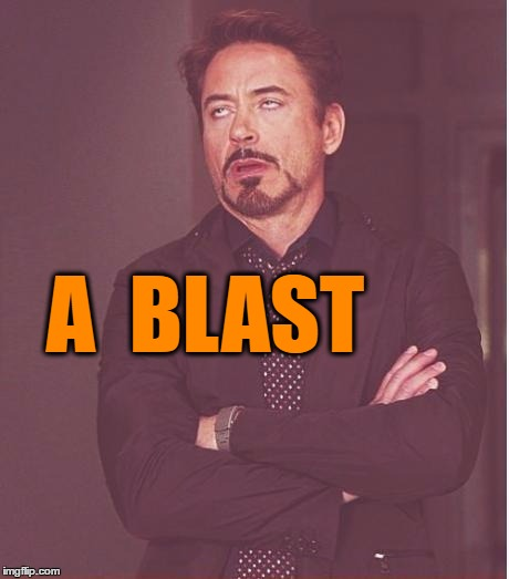 Face You Make Robert Downey Jr Meme | A  BLAST | image tagged in memes,face you make robert downey jr | made w/ Imgflip meme maker
