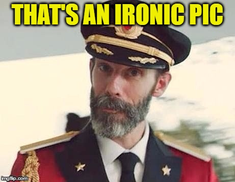 Captain Obvious | THAT'S AN IRONIC PIC | image tagged in captain obvious | made w/ Imgflip meme maker