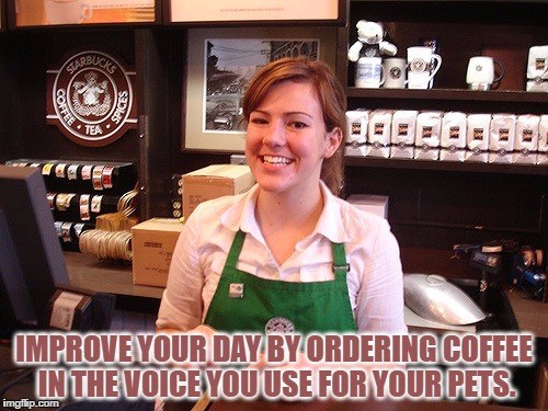 IMPROVE YOUR DAY BY ORDERING COFFEE IN THE VOICE YOU USE FOR YOUR PETS. | image tagged in barista,funny,funny memes,pets,coffee | made w/ Imgflip meme maker