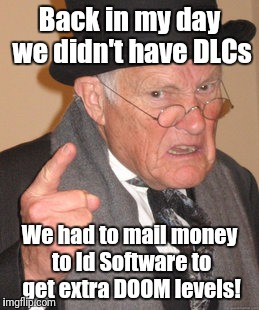 Back In My Day Meme | Back in my day we didn't have DLCs We had to mail money to Id Software to get extra DOOM levels! | image tagged in memes,back in my day | made w/ Imgflip meme maker
