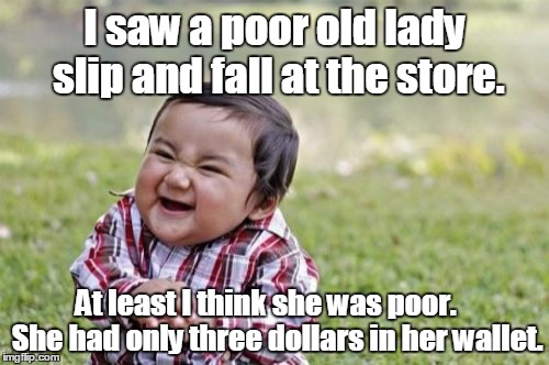 Evil Toddler Meme | I saw a poor old lady slip and fall at the store. At least I think she was poor.    She had only three dollars in her wallet. | image tagged in memes,evil toddler | made w/ Imgflip meme maker