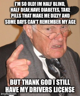 Look out folks I'm On a road trip to the bingo hall | I'M SO OLD! IM HALF BLIND, HALF DEAF,HAVE DIABETES, TAKE PILLS THAT MAKE ME DIZZY AND SOME DAYS CAN'T REMEMBER MY AGE BUT THANK GOD I STILL  | image tagged in memes,back in my day,funny | made w/ Imgflip meme maker