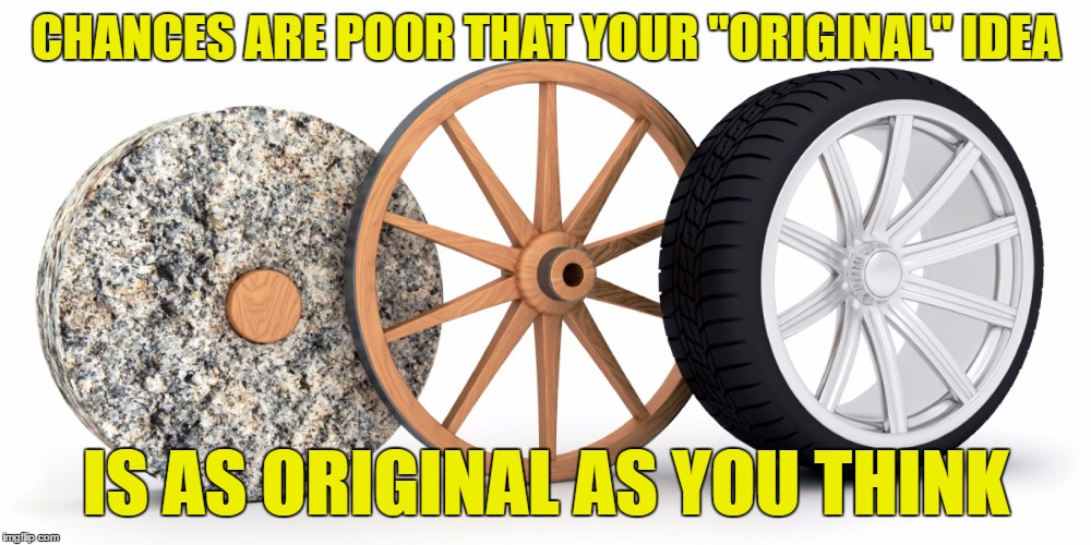 "CHANCES ARE POOR THAT YOUR ""ORIGINAL"" IDEA IS AS ORIGINAL AS YOU THINK 