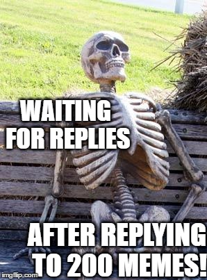 Does this ever happen to you??  It's kinda frustrating | WAITING FOR REPLIES AFTER REPLYING TO 200 MEMES! | image tagged in memes,waiting skeleton | made w/ Imgflip meme maker