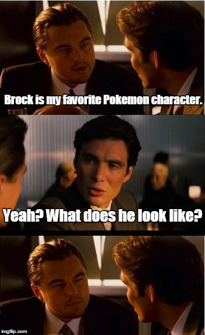 Inception Meme | Brock is my favorite Pokemon character. Yeah? What does he look like? | image tagged in memes,inception | made w/ Imgflip meme maker