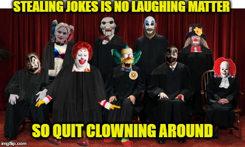 Supreme Court Jesters, (horns honk and pies to the face in judgment)  | STEALING JOKES IS NO LAUGHING MATTER SO QUIT CLOWNING AROUND | image tagged in supreme court,clowns,don't judge,memes,funny | made w/ Imgflip meme maker