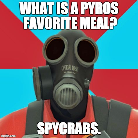 Paranoid Pyro | WHAT IS A PYROS FAVORITE MEAL? SPYCRABS. | image tagged in paranoid pyro | made w/ Imgflip meme maker