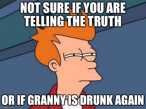 Futurama Fry Meme | NOT SURE IF YOU ARE TELLING THE TRUTH OR IF GRANNY IS DRUNK AGAIN | image tagged in memes,futurama fry | made w/ Imgflip meme maker