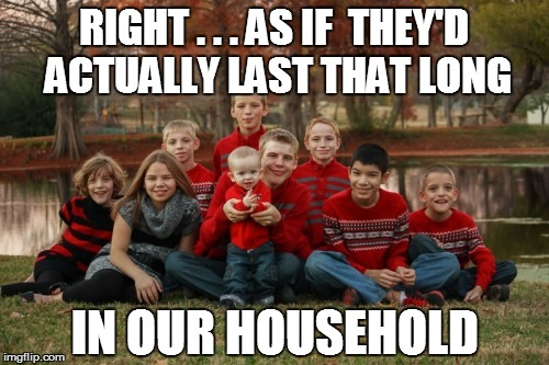 RIGHT . . . AS IF  THEY'D ACTUALLY LAST THAT LONG IN OUR HOUSEHOLD | made w/ Imgflip meme maker