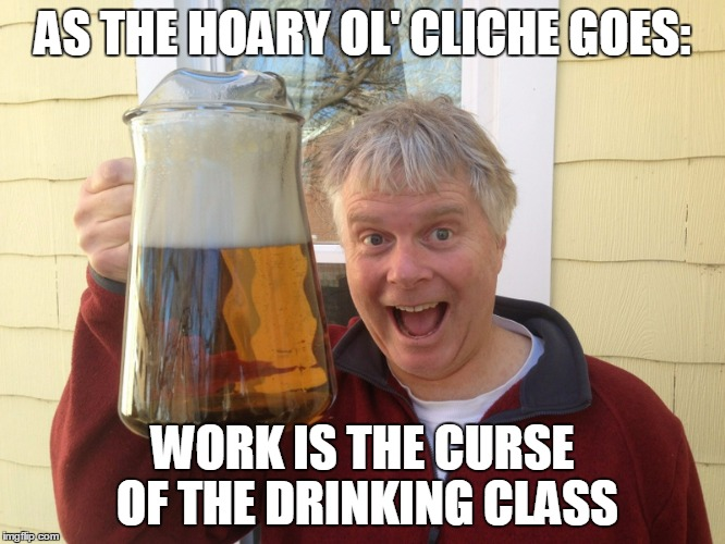 AS THE HOARY OL' CLICHE GOES: WORK IS THE CURSE OF THE DRINKING CLASS | made w/ Imgflip meme maker