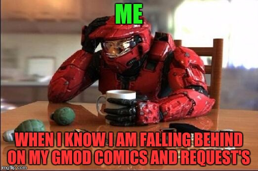 Friends and a Napoleonic war group training and raids and battles have been getting me behind... | ME WHEN I KNOW I AM FALLING BEHIND ON MY GMOD COMICS AND REQUEST'S | image tagged in halo,gmod,comics | made w/ Imgflip meme maker