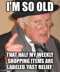 Aches and pains of growing old | I'M SO OLD THAT HALF MY WEEKLY SHOPPING ITEMS ARE LABELED 'FAST RELIEF ' | image tagged in memes,back in my day,funny | made w/ Imgflip meme maker