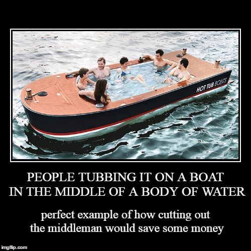 and where's the beer cooler? | PEOPLE TUBBING IT ON A BOAT IN THE MIDDLE OF A BODY OF WATER | perfect example of how cutting out the middleman would save some money | image tagged in funny,demotivationals,hot tub | made w/ Imgflip demotivational maker