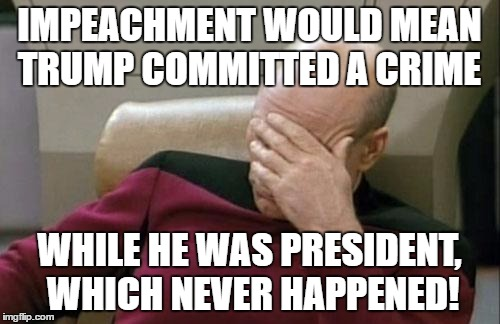 Captain Picard Facepalm Meme | IMPEACHMENT WOULD MEAN TRUMP COMMITTED A CRIME WHILE HE WAS PRESIDENT, WHICH NEVER HAPPENED! | image tagged in memes,captain picard facepalm | made w/ Imgflip meme maker