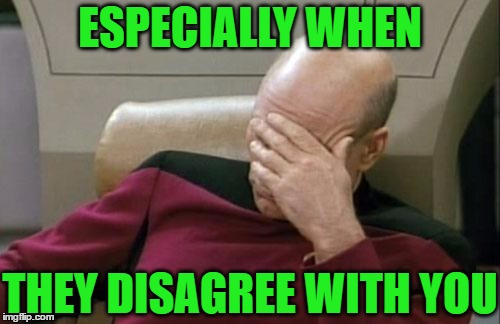 Captain Picard Facepalm Meme | ESPECIALLY WHEN THEY DISAGREE WITH YOU | image tagged in memes,captain picard facepalm | made w/ Imgflip meme maker