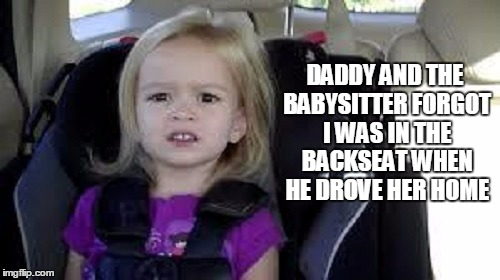 DADDY AND THE BABYSITTER FORGOT I WAS IN THE BACKSEAT WHEN HE DROVE HER HOME | made w/ Imgflip meme maker