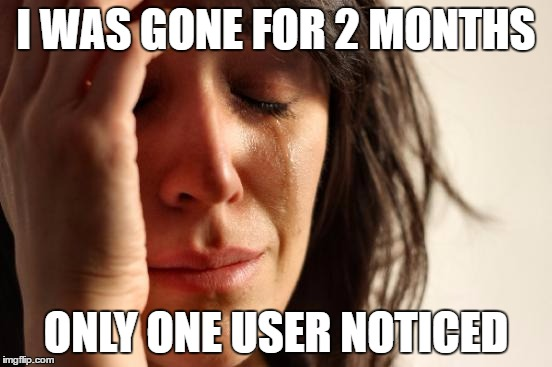First World Problems Meme | I WAS GONE FOR 2 MONTHS ONLY ONE USER NOTICED | image tagged in memes,first world problems | made w/ Imgflip meme maker