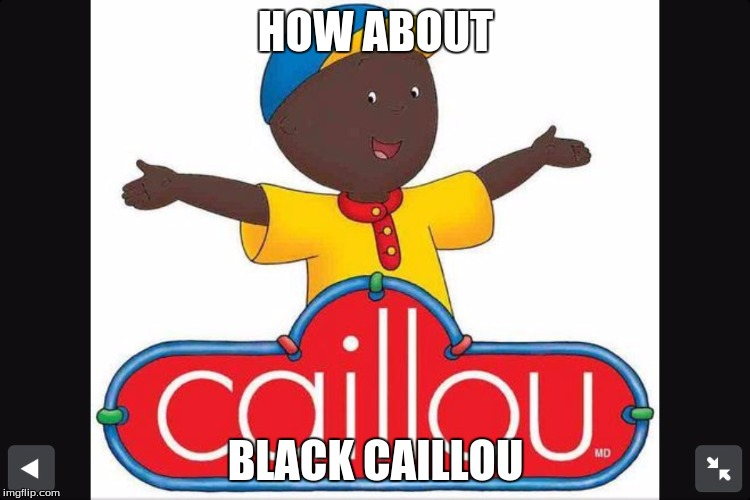 HOW ABOUT BLACK CAILLOU | image tagged in caillou | made w/ Imgflip meme maker