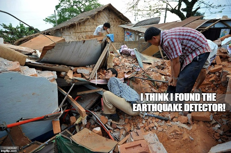 I THINK I FOUND THE EARTHQUAKE DETECTOR! | made w/ Imgflip meme maker