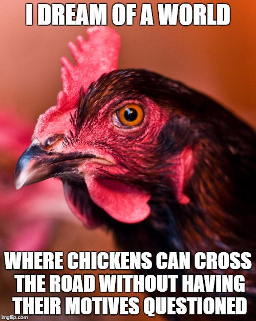 I DREAM OF A WORLD WHERE CHICKENS CAN CROSS THE ROAD WITHOUT HAVING THEIR MOTIVES QUESTIONED | image tagged in anti-social | made w/ Imgflip meme maker