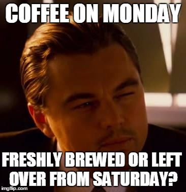 Curious  | COFFEE ON MONDAY FRESHLY BREWED OR LEFT OVER FROM SATURDAY? | image tagged in curious | made w/ Imgflip meme maker
