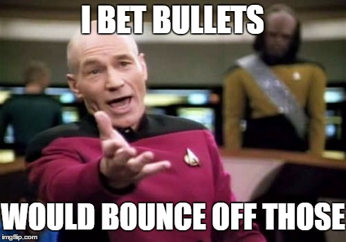 Picard Wtf Meme | I BET BULLETS WOULD BOUNCE OFF THOSE | image tagged in memes,picard wtf | made w/ Imgflip meme maker