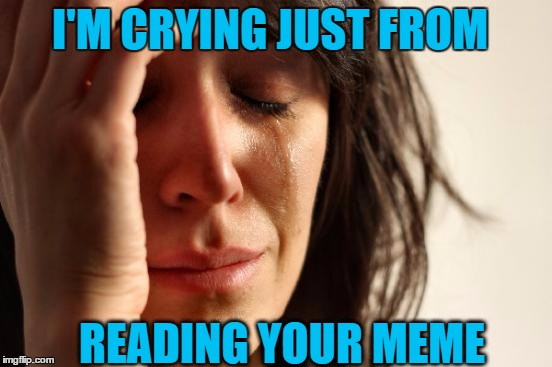 First World Problems Meme | I'M CRYING JUST FROM READING YOUR MEME | image tagged in memes,first world problems | made w/ Imgflip meme maker