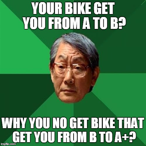 High Expectations Asian Father Meme | YOUR BIKE GET YOU FROM A TO B? WHY YOU NO GET BIKE THAT GET YOU FROM B TO A+? | image tagged in memes,high expectations asian father | made w/ Imgflip meme maker