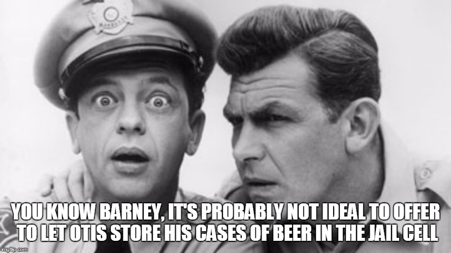 YOU KNOW BARNEY, IT'S PROBABLY NOT IDEAL TO OFFER TO LET OTIS STORE HIS CASES OF BEER IN THE JAIL CELL | made w/ Imgflip meme maker