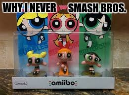 Why I Never Smash Bros. | WHY I NEVER SMASH BROS. | image tagged in super smash bros,amibo,power puff girls | made w/ Imgflip meme maker