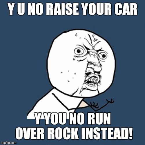 Y U No Meme | Y U NO RAISE YOUR CAR Y YOU NO RUN OVER ROCK INSTEAD! | image tagged in memes,y u no | made w/ Imgflip meme maker