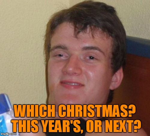 10 Guy Meme | WHICH CHRISTMAS? THIS YEAR'S, OR NEXT? | image tagged in memes,10 guy | made w/ Imgflip meme maker