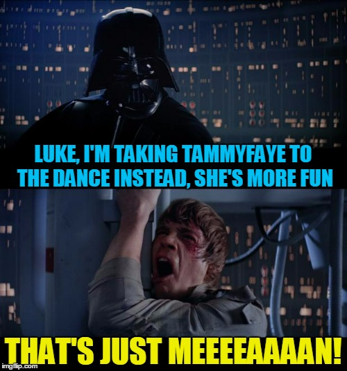 LUKE, I'M TAKING TAMMYFAYE TO THE DANCE INSTEAD, SHE'S MORE FUN THAT'S JUST MEEEEAAAAN! | made w/ Imgflip meme maker