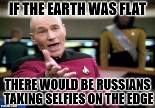 Picard Wtf Meme | IF THE EARTH WAS FLAT THERE WOULD BE RUSSIANS TAKING SELFIES ON THE EDGE | image tagged in memes,picard wtf | made w/ Imgflip meme maker