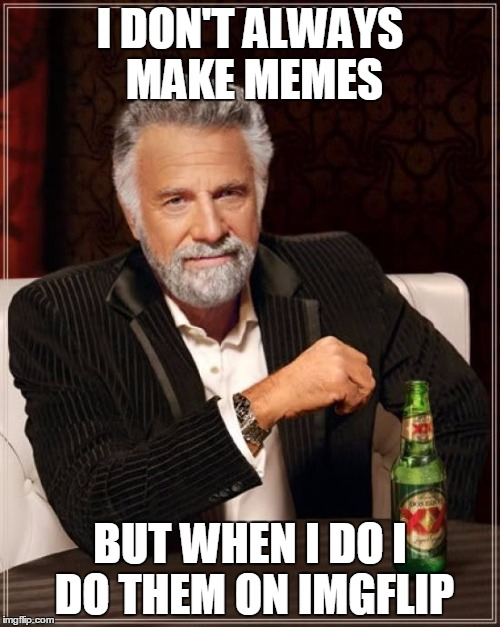Always on Imgflip! | I DON'T ALWAYS MAKE MEMES BUT WHEN I DO I DO THEM ON IMGFLIP | image tagged in memes,the most interesting man in the world,imgflip | made w/ Imgflip meme maker