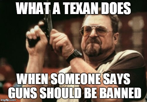 Am I The Only One Around Here Meme | WHAT A TEXAN DOES WHEN SOMEONE SAYS GUNS SHOULD BE BANNED | image tagged in memes,am i the only one around here | made w/ Imgflip meme maker