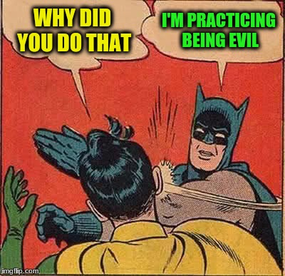 Batman Slapping Robin Meme | WHY DID YOU DO THAT I'M PRACTICING BEING EVIL | image tagged in memes,batman slapping robin | made w/ Imgflip meme maker
