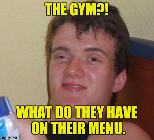 10 Guy Meme | THE GYM?! WHAT DO THEY HAVE ON THEIR MENU. | image tagged in memes,10 guy | made w/ Imgflip meme maker