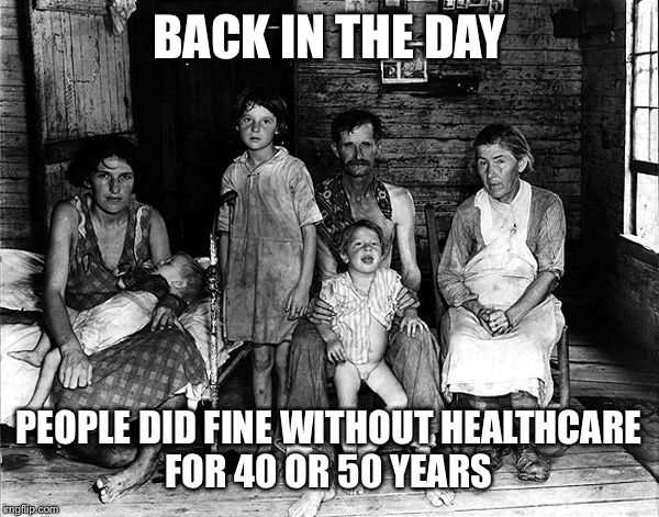 BACK IN THE DAY PEOPLE DID FINE WITHOUT HEALTHCARE FOR 40 OR 50 YEARS | made w/ Imgflip meme maker