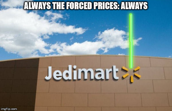 I guess this is where they get their light saber parts and replacements | ALWAYS THE FORCED PRICES: ALWAYS | image tagged in star wars,walmart,jedi,memes | made w/ Imgflip meme maker