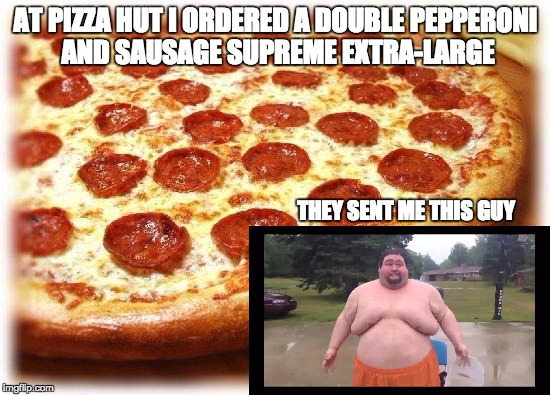 Pizza Hut Obesity | AT PIZZA HUT I ORDERED A DOUBLE PEPPERONI AND SAUSAGE SUPREME EXTRA-LARGE THEY SENT ME THIS GUY | image tagged in coming out pizza,pizza hut,fat,dank memes | made w/ Imgflip meme maker