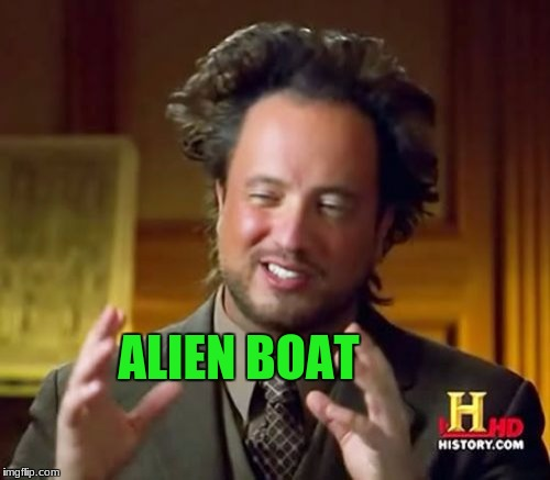 Ancient Aliens Meme | ALIEN BOAT | image tagged in memes,ancient aliens | made w/ Imgflip meme maker