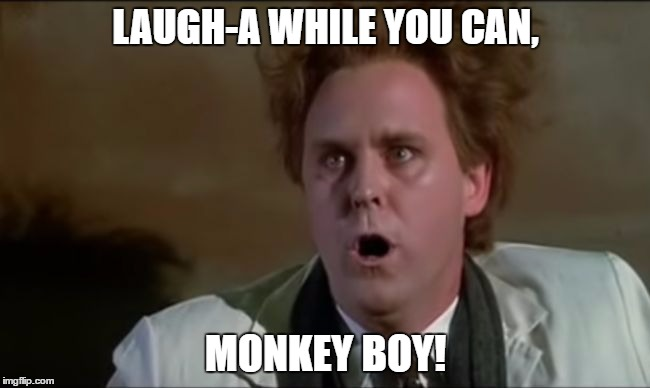Buckaroo Banzai - Lord John Whorfin | LAUGH-A WHILE YOU CAN, MONKEY BOY! | image tagged in buckaroo banzai - lord john whorfin,monkey boy,john lithgow | made w/ Imgflip meme maker