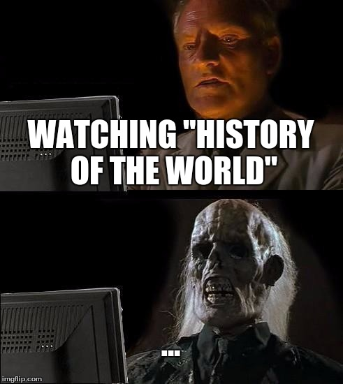 "My Brain Hurts... |  WATCHING ""HISTORY OF THE WORLD""; ... 