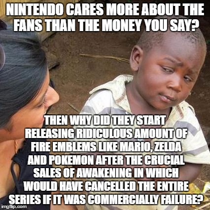 As A Long Time Nintendo Fan, I'm Starting To Think Otherwise |  NINTENDO CARES MORE ABOUT THE FANS THAN THE MONEY YOU SAY? THEN WHY DID THEY START RELEASING RIDICULOUS AMOUNT OF FIRE EMBLEMS LIKE MARIO, ZELDA AND POKEMON AFTER THE CRUCIAL SALES OF AWAKENING IN WHICH WOULD HAVE CANCELLED THE ENTIRE SERIES IF IT WAS COMMERCIALLY FAILURE? | image tagged in third world skeptical kid,nintendo,fire emblem,mario,zelda,pokemon | made w/ Imgflip meme maker