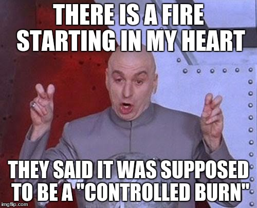"Dr Evil Laser Meme | THERE IS A FIRE STARTING IN MY HEART THEY SAID IT WAS SUPPOSED TO BE A ""CONTROLLED BURN"" 