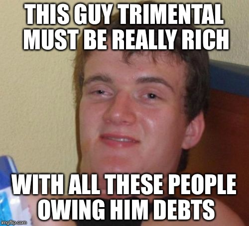 10 Guy Meme | THIS GUY TRIMENTAL MUST BE REALLY RICH WITH ALL THESE PEOPLE OWING HIM DEBTS | image tagged in memes,10 guy | made w/ Imgflip meme maker